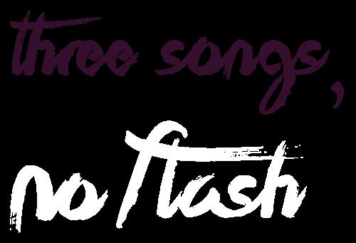 3 Songs, No Flash
