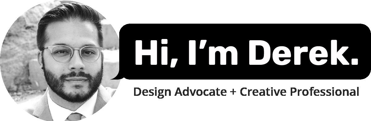 Hi, I'm Derek. Design Advocate + Creative Professional.